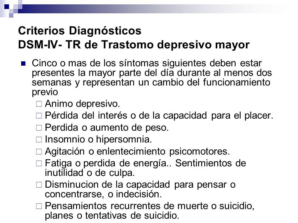 Criterios Diagnósticos DSM-IV- TR de Trastomo depresivo mayor Cinco o mas de los síntomas siguientes deben estar presentes la mayor parte del día dura