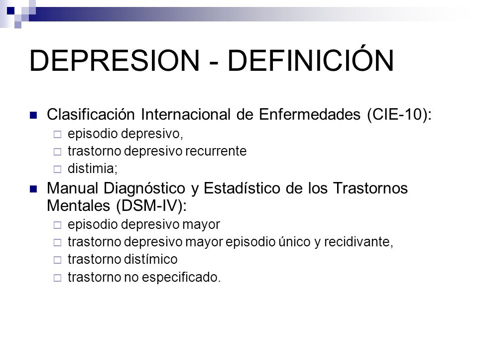 DEPRESION - DEFINICIÓN Clasificación Internacional de Enfermedades (CIE-10): episodio depresivo, trastorno depresivo recurrente distimia; Manual Diagn