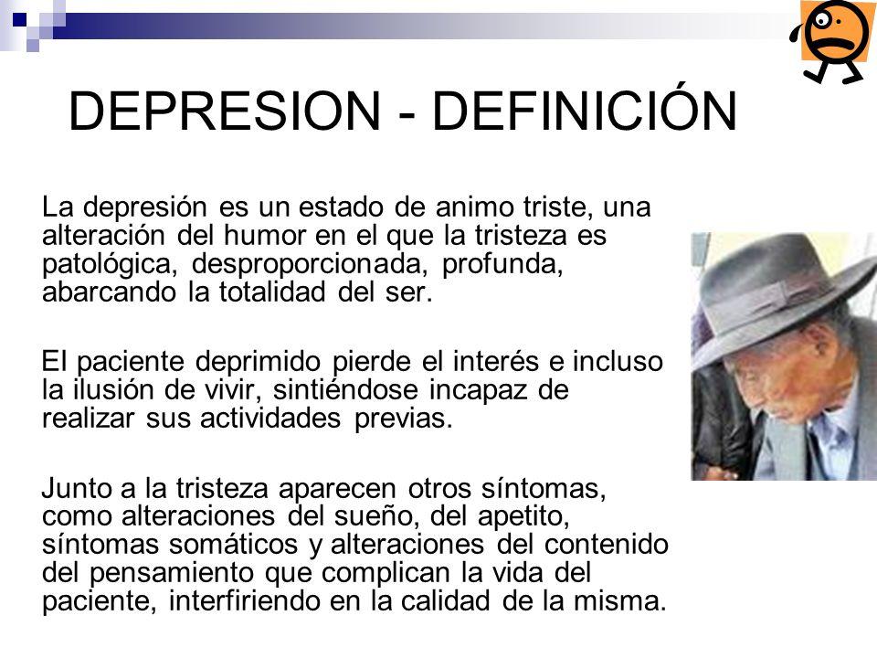 DEPRESION - DEFINICIÓN La depresión es un estado de animo triste, una alteración del humor en el que la tristeza es patológica, desproporcionada, prof