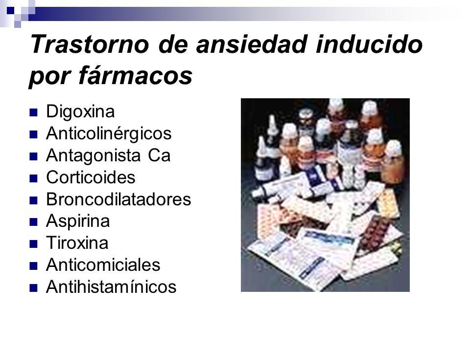 Trastorno de ansiedad inducido por fármacos Digoxina Anticolinérgicos Antagonista Ca Corticoides Broncodilatadores Aspirina Tiroxina Anticomiciales An