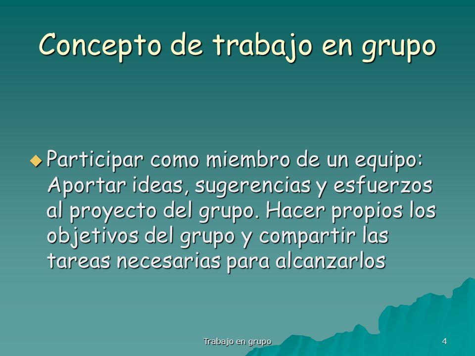 Trabajo en grupo 4 Concepto de trabajo en grupo Participar como miembro de un equipo: Aportar ideas, sugerencias y esfuerzos al proyecto del grupo. Ha
