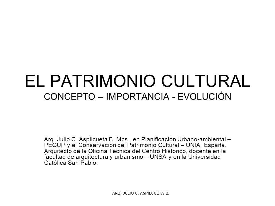EL PATRIMONIO CULTURAL CONCEPTO – IMPORTANCIA - EVOLUCIÓN Arq. Julio C. Aspilcueta B. Mcs. en Planificación Urbano-ambiental – PEGUP y el Conservación