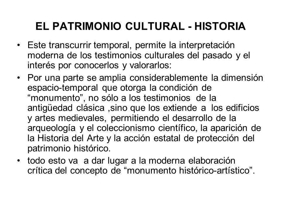 EL PATRIMONIO CULTURAL - HISTORIA Este transcurrir temporal, permite la interpretación moderna de los testimonios culturales del pasado y el interés p