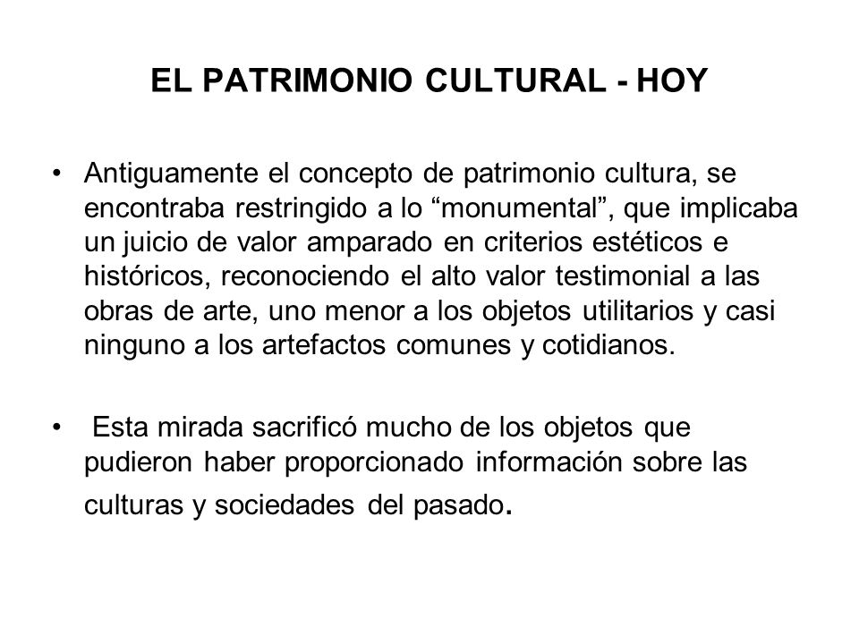 EL PATRIMONIO CULTURAL - HOY Antiguamente el concepto de patrimonio cultura, se encontraba restringido a lo monumental, que implicaba un juicio de val