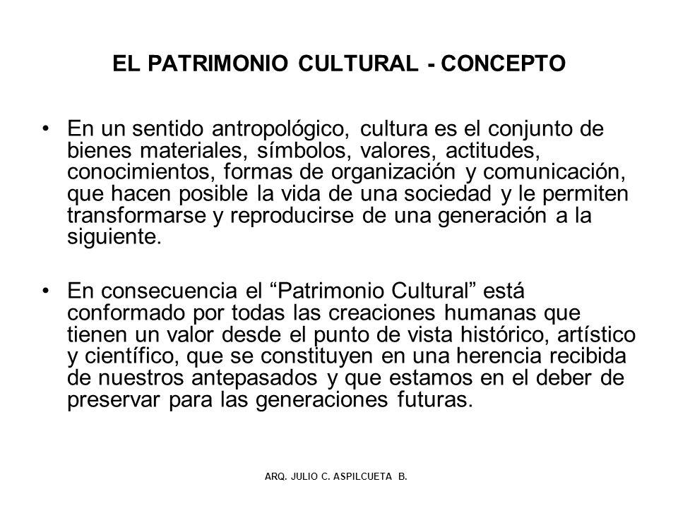 EL PATRIMONIO CULTURAL - CONCEPTO En un sentido antropológico, cultura es el conjunto de bienes materiales, símbolos, valores, actitudes, conocimiento