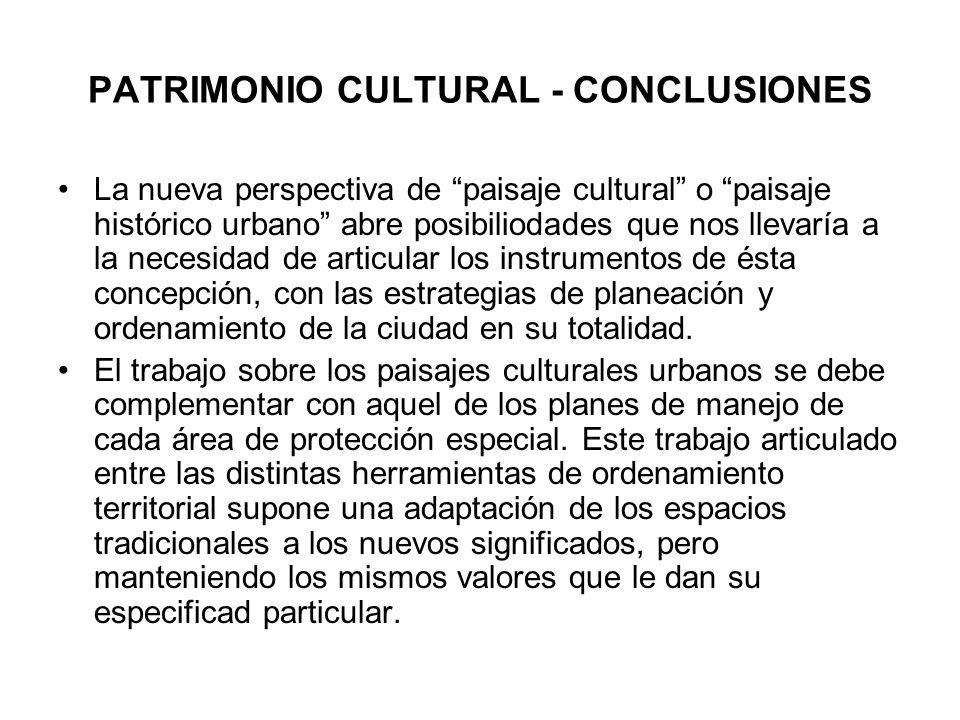 PATRIMONIO CULTURAL - CONCLUSIONES La nueva perspectiva de paisaje cultural o paisaje histórico urbano abre posibiliodades que nos llevaría a la neces