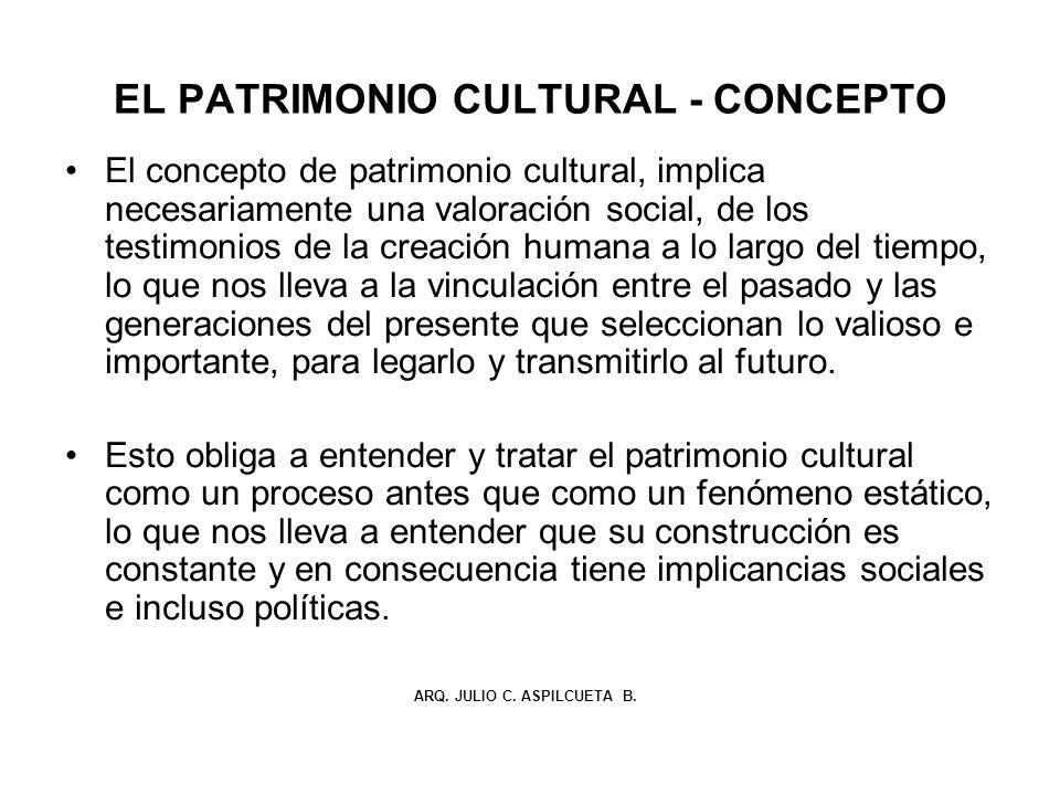 EL PATRIMONIO CULTURAL - CONCEPTO El concepto de patrimonio cultural, implica necesariamente una valoración social, de los testimonios de la creación