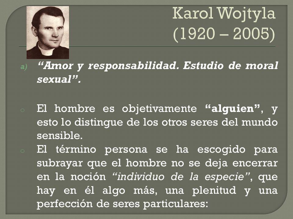 Karol Wojtyla (1920 – 2005) a) Amor y responsabilidad. Estudio de moral sexual. o El hombre es objetivamente alguien, y esto lo distingue de los otros