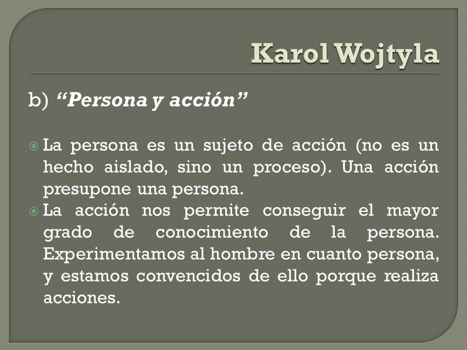 b) Persona y acción La persona es un sujeto de acción (no es un hecho aislado, sino un proceso). Una acción presupone una persona. La acción nos permi