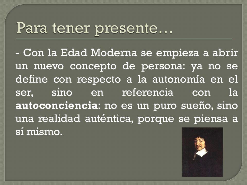 - Con la Edad Moderna se empieza a abrir un nuevo concepto de persona: ya no se define con respecto a la autonomía en el ser, sino en referencia con l