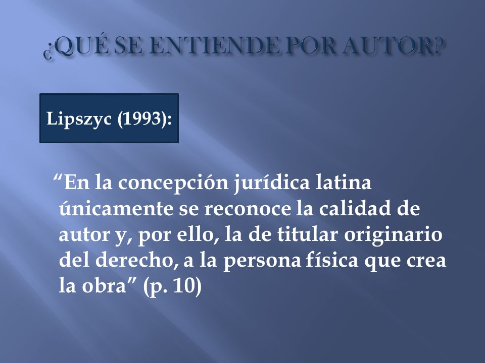 En la concepción jurídica latina únicamente se reconoce la calidad de autor y, por ello, la de titular originario del derecho, a la persona física que