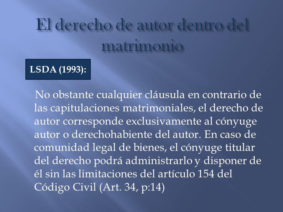 No obstante cualquier cláusula en contrario de las capitulaciones matrimoniales, el derecho de autor corresponde exclusivamente al cónyuge autor o der