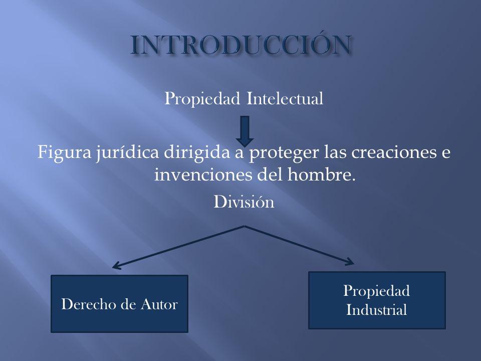 Propiedad Intelectual Figura jurídica dirigida a proteger las creaciones e invenciones del hombre. División Derecho de Autor Propiedad Industrial