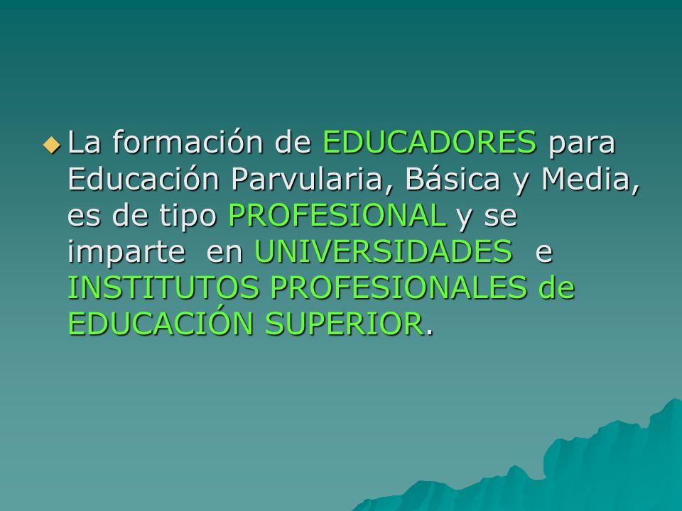 La formación de EDUCADORES para Educación Parvularia, Básica y Media, es de tipo PROFESIONAL y se imparte en UNIVERSIDADES e INSTITUTOS PROFESIONALES
