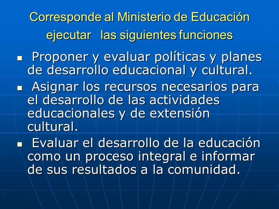 Corresponde al Ministerio de Educación ejecutar las siguientes funciones Proponer y evaluar políticas y planes de desarrollo educacional y cultural. P