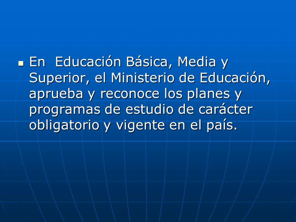En Educación Básica, Media y Superior, el Ministerio de Educación, aprueba y reconoce los planes y programas de estudio de carácter obligatorio y vige