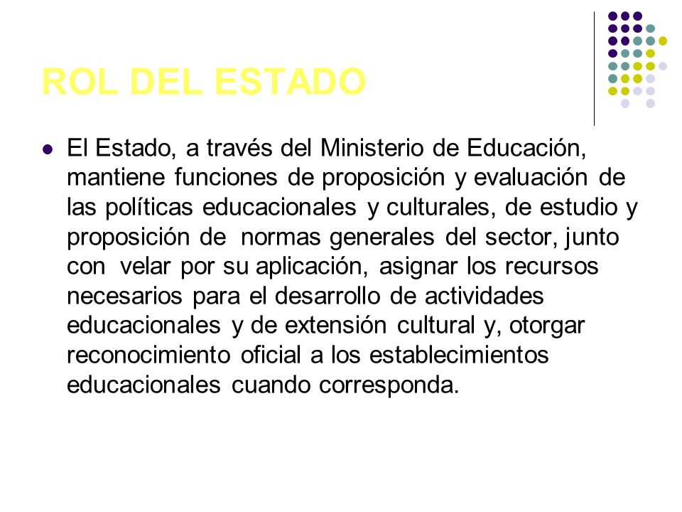 ROL DEL ESTADO El Estado, a través del Ministerio de Educación, mantiene funciones de proposición y evaluación de las políticas educacionales y cultur