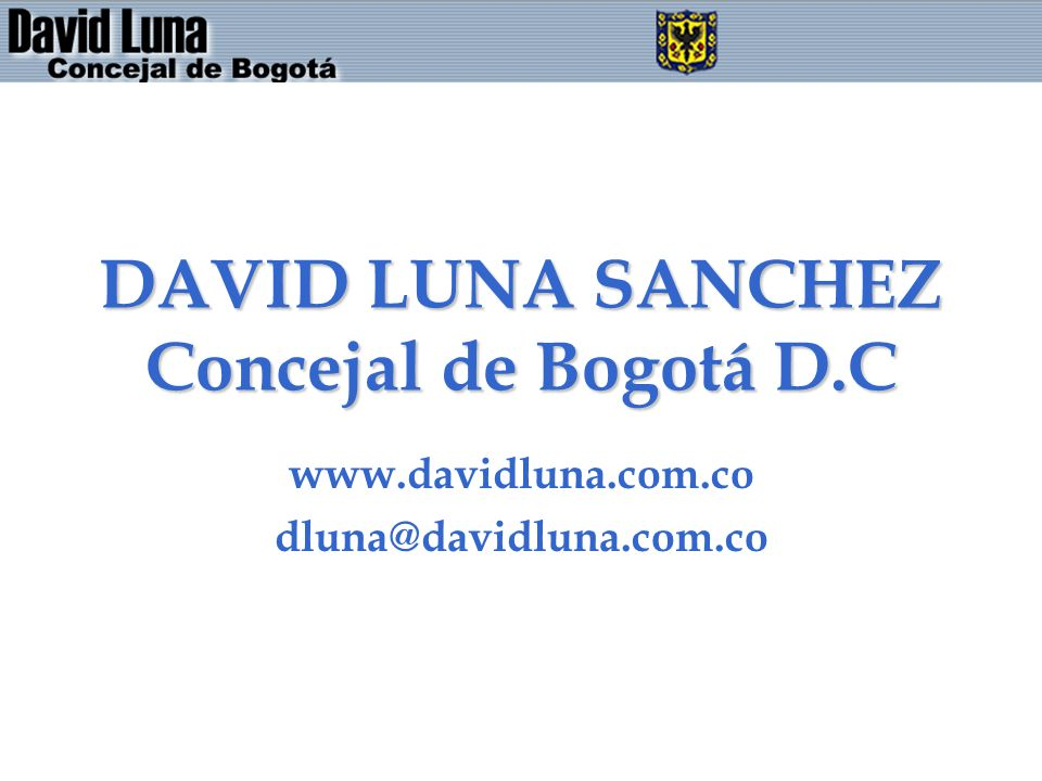 DAVID LUNA SANCHEZ Concejal de Bogotá D.C www.davidluna.com.co dluna@davidluna.com.co