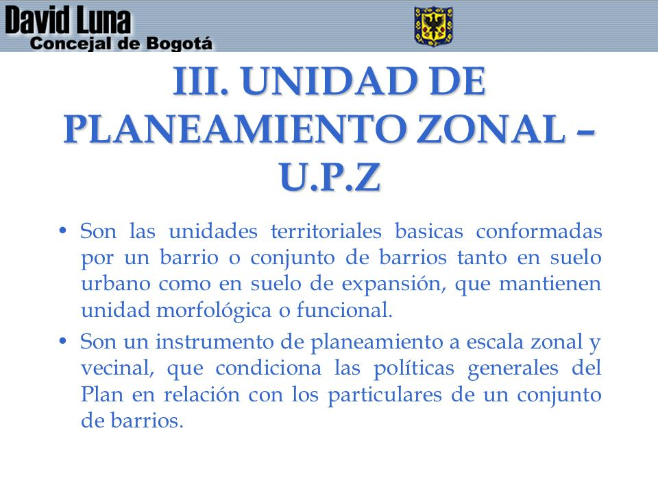 III. UNIDAD DE PLANEAMIENTO ZONAL – U.P.Z Son las unidades territoriales basicas conformadas por un barrio o conjunto de barrios tanto en suelo urbano