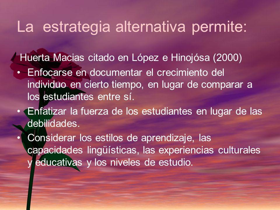 La estrategia alternativa permite: Huerta Macias citado en López e Hinojósa (2000) Enfocarse en documentar el crecimiento del individuo en cierto tiem