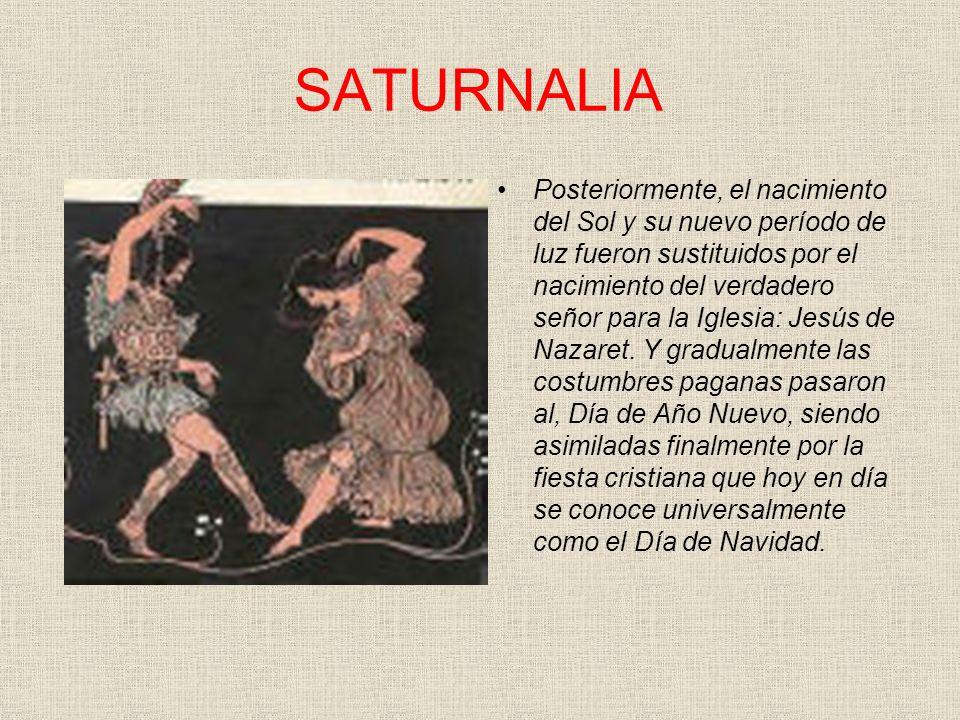 SATURNALIA Posteriormente, el nacimiento del Sol y su nuevo período de luz fueron sustituidos por el nacimiento del verdadero señor para la Iglesia: J