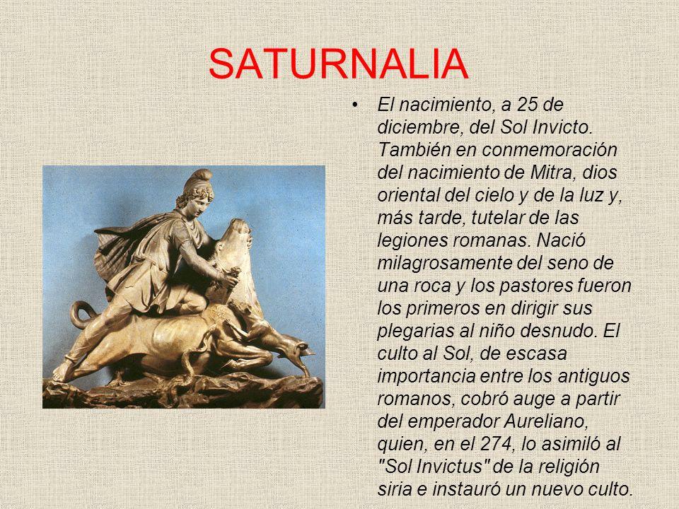 SATURNALIA El nacimiento, a 25 de diciembre, del Sol Invicto. También en conmemoración del nacimiento de Mitra, dios oriental del cielo y de la luz y,
