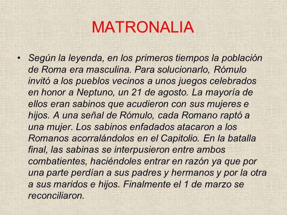 MATRONALIA Según la leyenda, en los primeros tiempos la población de Roma era masculina. Para solucionarlo, Rómulo invitó a los pueblos vecinos a unos