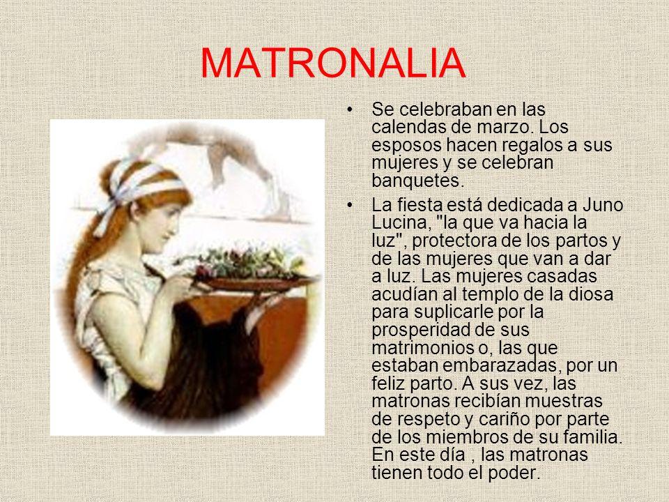 MATRONALIA Se celebraban en las calendas de marzo. Los esposos hacen regalos a sus mujeres y se celebran banquetes. La fiesta está dedicada a Juno Luc