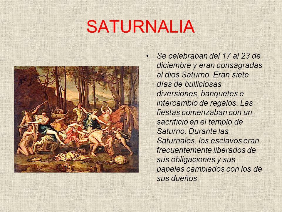SATURNALIA Se celebraban del 17 al 23 de diciembre y eran consagradas al dios Saturno. Eran siete días de bulliciosas diversiones, banquetes e interca
