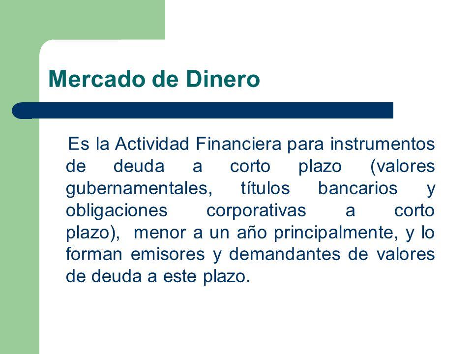 Mercado de Dinero Es la Actividad Financiera para instrumentos de deuda a corto plazo (valores gubernamentales, títulos bancarios y obligaciones corpo
