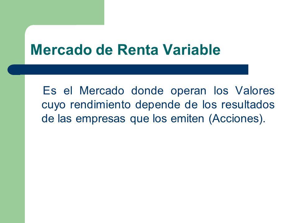 Mercado de Renta Variable Es el Mercado donde operan los Valores cuyo rendimiento depende de los resultados de las empresas que los emiten (Acciones).