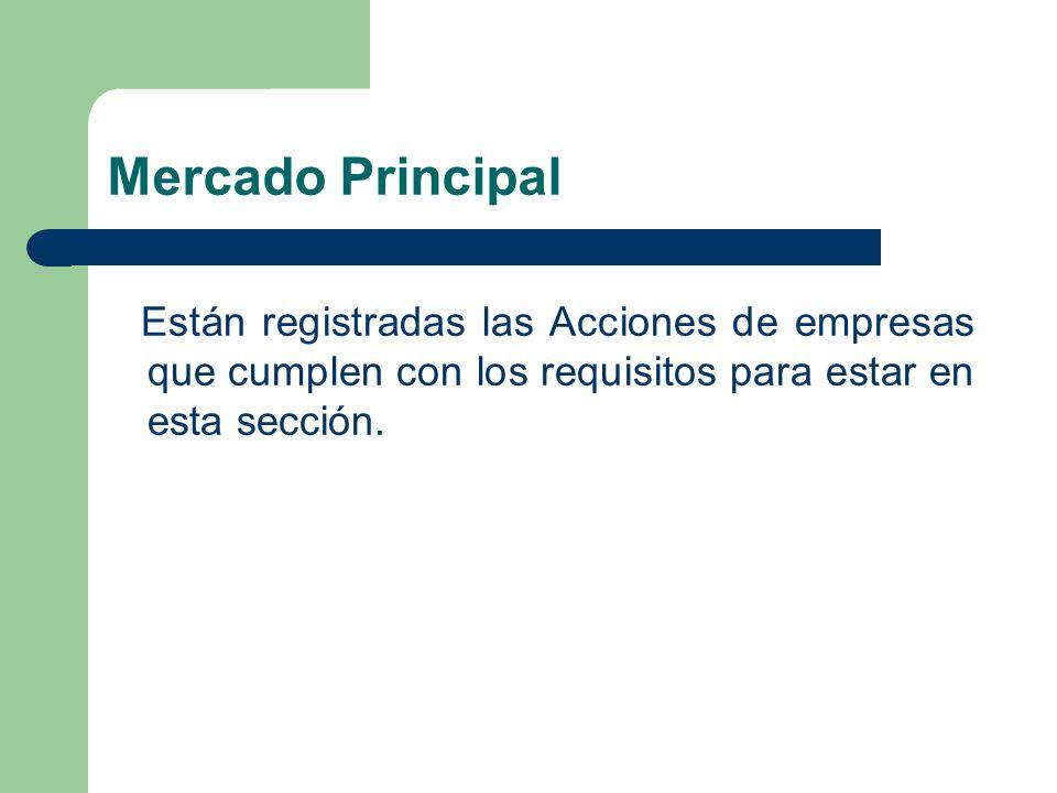Mercado Principal Están registradas las Acciones de empresas que cumplen con los requisitos para estar en esta sección.