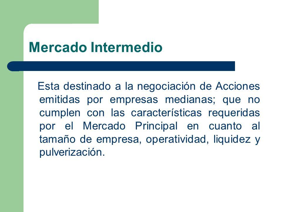 Mercado Intermedio Esta destinado a la negociación de Acciones emitidas por empresas medianas; que no cumplen con las características requeridas por e