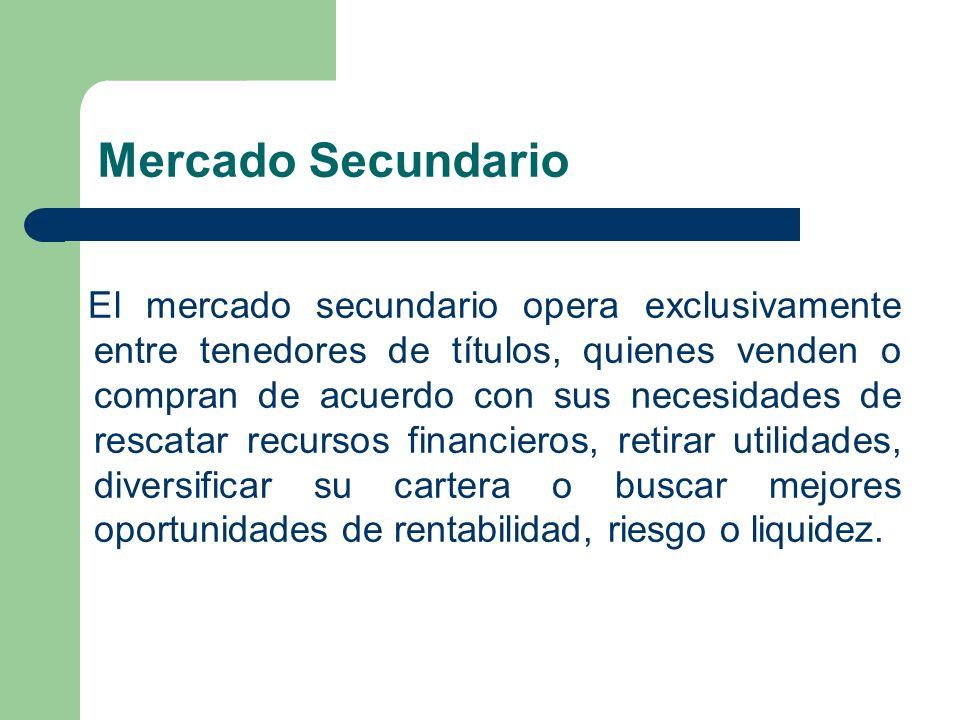 Mercado Secundario El mercado secundario opera exclusivamente entre tenedores de títulos, quienes venden o compran de acuerdo con sus necesidades de r