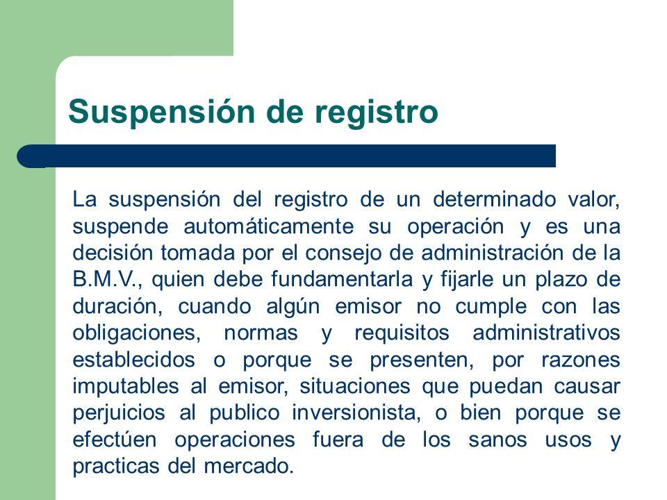 Suspensión de registro La suspensión del registro de un determinado valor, suspende automáticamente su operación y es una decisión tomada por el conse