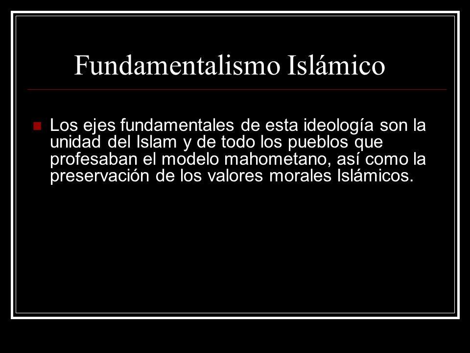 Fundamentalismo Islámico Los ejes fundamentales de esta ideología son la unidad del Islam y de todo los pueblos que profesaban el modelo mahometano, a