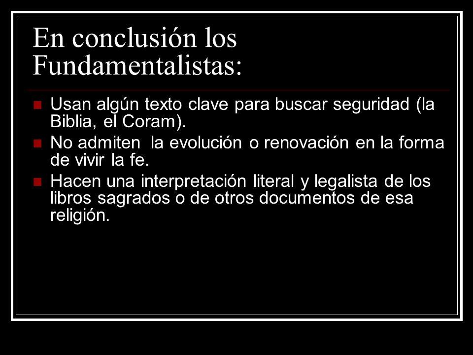 En conclusión los Fundamentalistas: Usan algún texto clave para buscar seguridad (la Biblia, el Coram). No admiten la evolución o renovación en la for