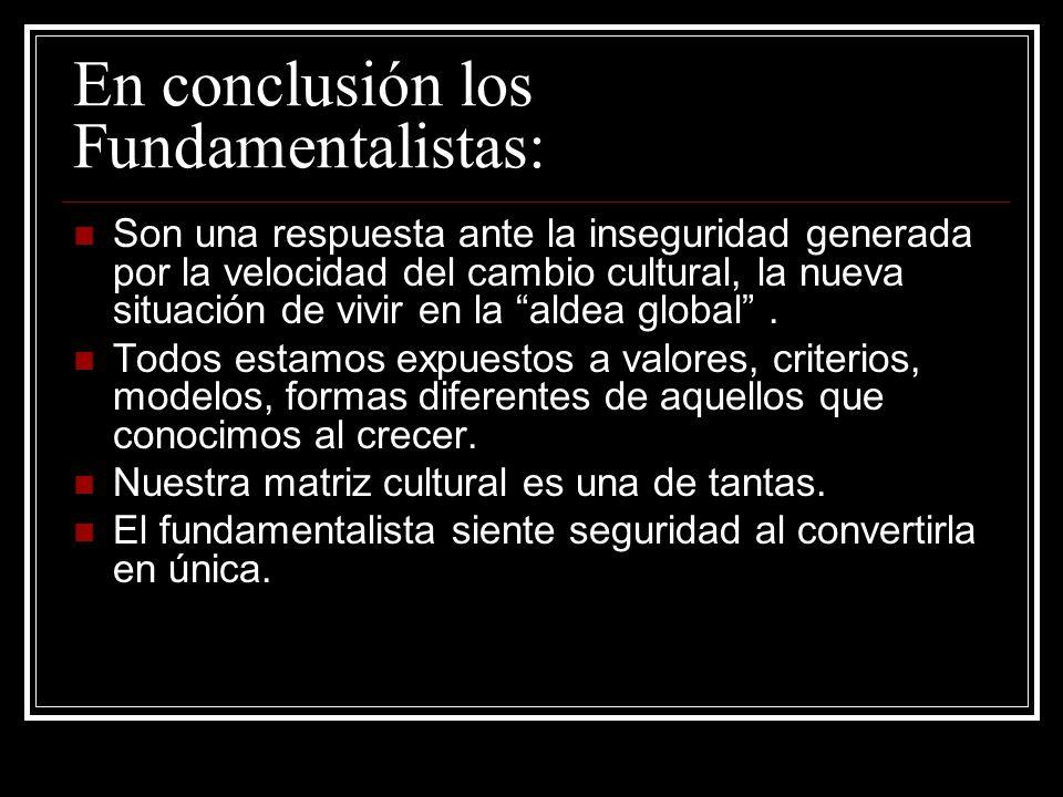 En conclusión los Fundamentalistas: Son una respuesta ante la inseguridad generada por la velocidad del cambio cultural, la nueva situación de vivir e