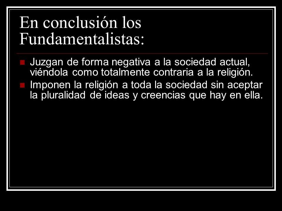 En conclusión los Fundamentalistas: Juzgan de forma negativa a la sociedad actual, viéndola como totalmente contraria a la religión. Imponen la religi
