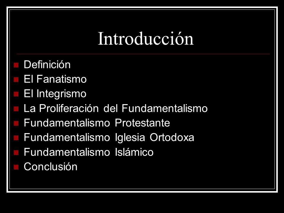 Introducción Definición El Fanatismo El Integrismo La Proliferación del Fundamentalismo Fundamentalismo Protestante Fundamentalismo Iglesia Ortodoxa F