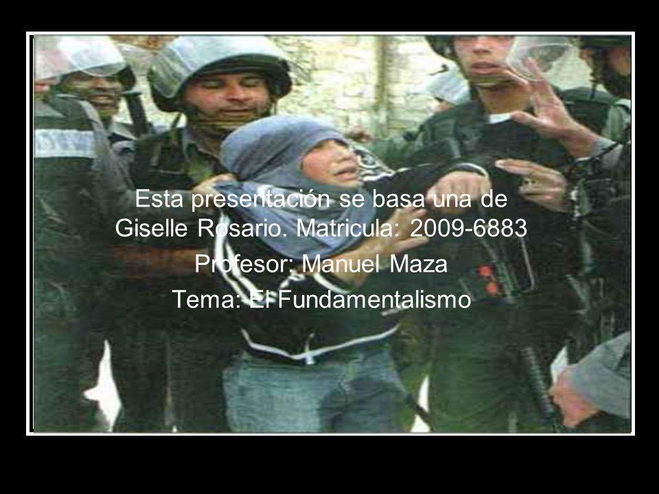 Esta presentación se basa una de Giselle Rosario. Matricula: 2009-6883 Profesor: Manuel Maza Tema: El Fundamentalismo