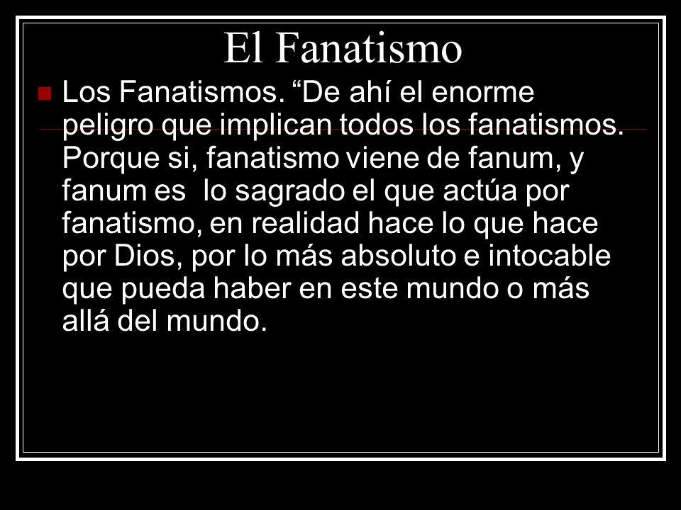 El Fanatismo Los Fanatismos. De ahí el enorme peligro que implican todos los fanatismos. Porque si, fanatismo viene de fanum, y fanum es lo sagrado el