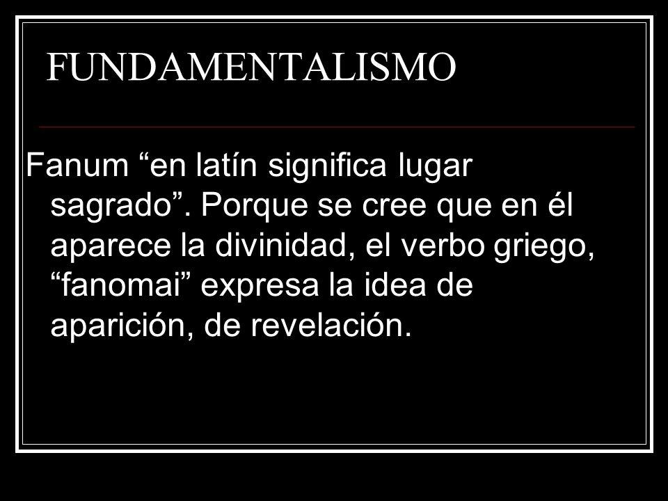 FUNDAMENTALISMO Fanum en latín significa lugar sagrado. Porque se cree que en él aparece la divinidad, el verbo griego, fanomai expresa la idea de apa
