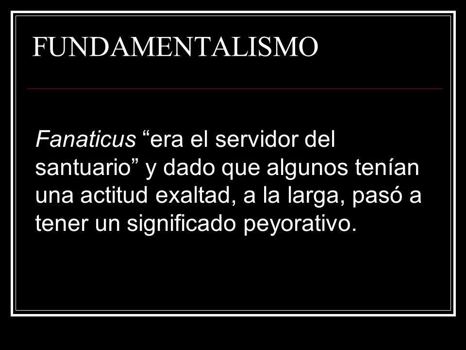FUNDAMENTALISMO Fanaticus era el servidor del santuario y dado que algunos tenían una actitud exaltad, a la larga, pasó a tener un significado peyorat