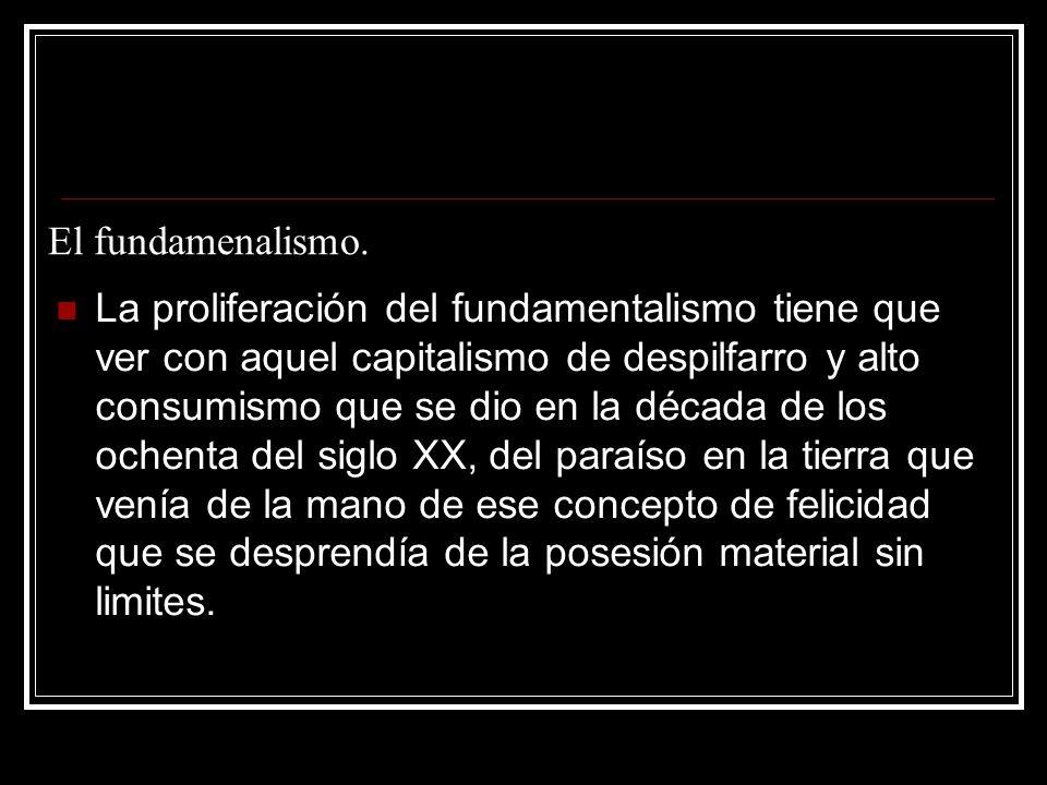 El fundamenalismo. La proliferación del fundamentalismo tiene que ver con aquel capitalismo de despilfarro y alto consumismo que se dio en la década d
