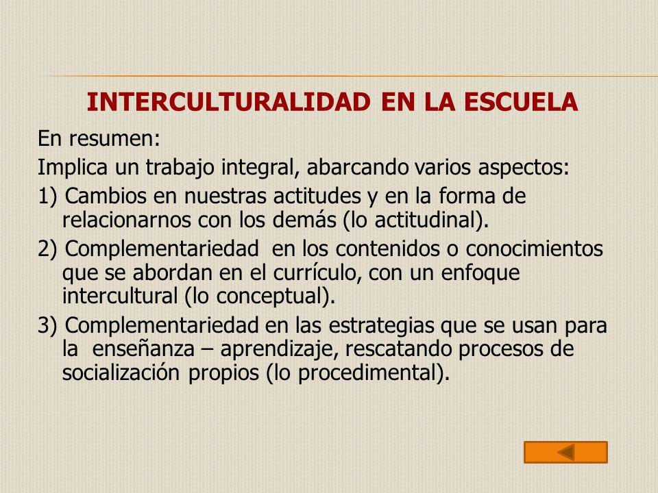 INTERCULTURALIDAD EN LA ESCUELA En resumen: Implica un trabajo integral, abarcando varios aspectos: 1) Cambios en nuestras actitudes y en la forma de