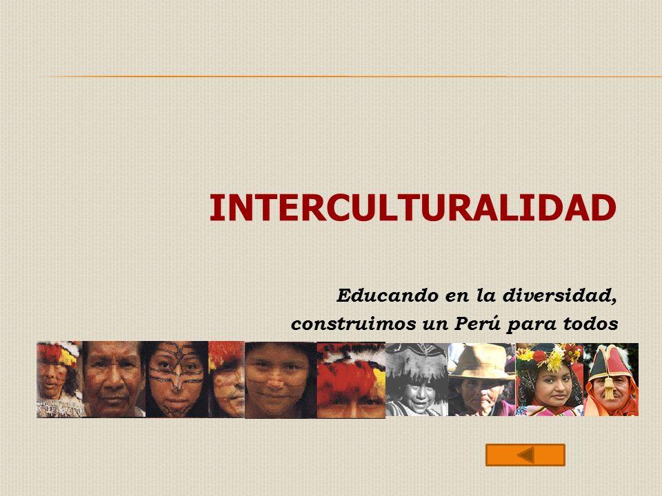 INTERCULTURALIDAD Educando en la diversidad, construimos un Perú para todos