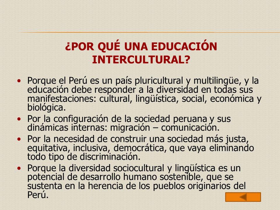 ¿POR QUÉ UNA EDUCACIÓN INTERCULTURAL? Porque el Perú es un país pluricultural y multilingüe, y la educación debe responder a la diversidad en todas su