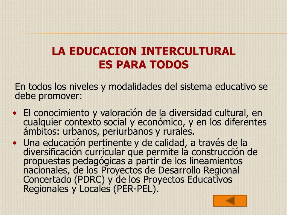 LA EDUCACION INTERCULTURAL ES PARA TODOS El conocimiento y valoración de la diversidad cultural, en cualquier contexto social y económico, y en los di