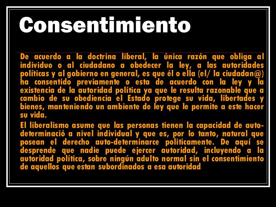 Consentimiento De acuerdo a la doctrina liberal, la única razón que obliga al individuo o al ciudadano a obedecer la ley, a las autoridades políticas
